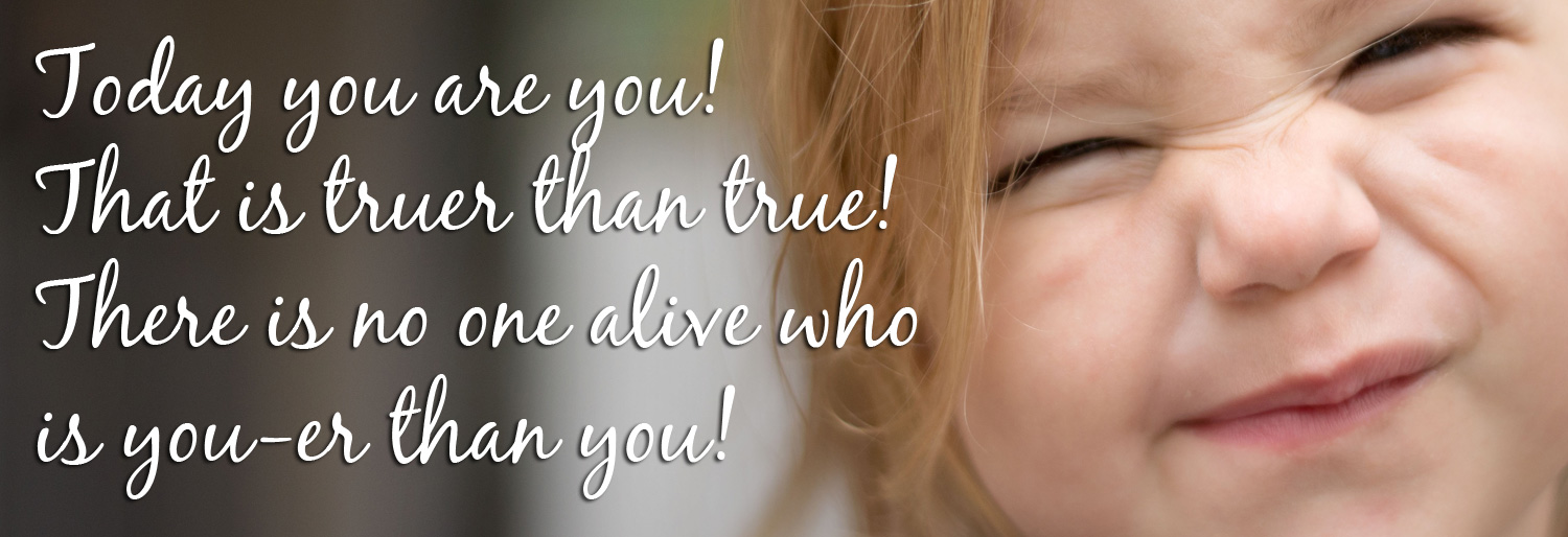 Today you are you! That is truer than true! There is no one alive that is you-er than you! Ann Baret Homepage Image banner