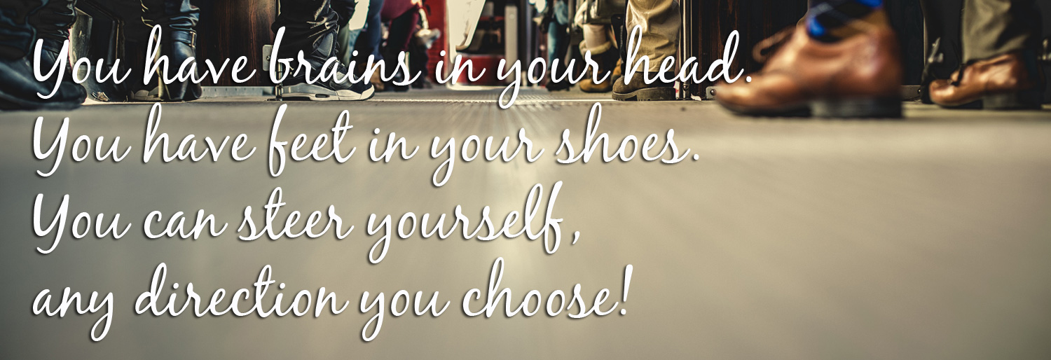 You have brains in your head and feet in your shoes, you can steer yourself any direction you chose.